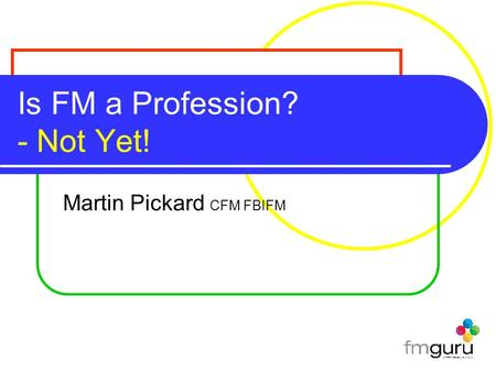 Is FM a Profession? - Not Yet! Martin Pickard CFM FBIFM.