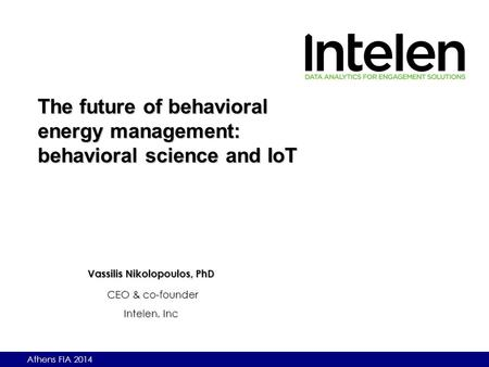 Athens FIA 2014 Vassilis Nikolopoulos, PhD CEO & co-founder Intelen, Inc The future of behavioral energy management: behavioral science and IoT.