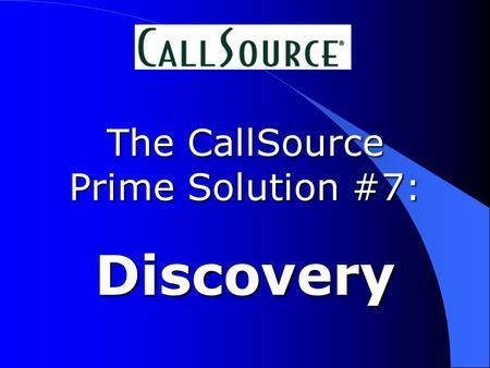 The CallSource Prime Solution #7: Discovery. Our call is being recorded...