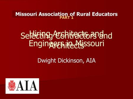 Selecting Contractors and Architects Hiring Architects and Engineers in Missouri Dwight Dickinson, AIA Missouri Association of Rural Educators PART 1.