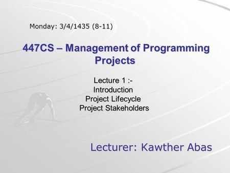Lecture 1 :- Introduction Project Lifecycle Project Stakeholders Lecturer: Kawther Abas Monday: 3/4/1435 (8-11) 447CS – Management of Programming Projects.