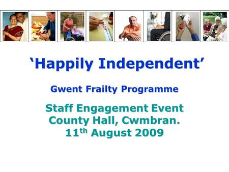 'Happily Independent' 'Happily Independent' Gwent Frailty Programme Staff Engagement Event County Hall, Cwmbran. 11 th August 2009.
