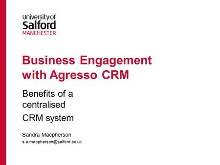 Business Engagement with Agresso CRM Benefits of a centralised CRM system Sandra Macpherson