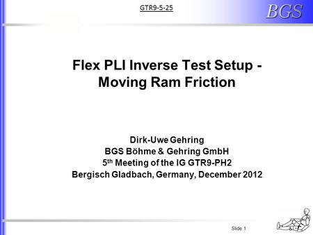 Slide 1 Flex PLI Inverse Test Setup - Moving Ram Friction Dirk-Uwe Gehring BGS Böhme & Gehring GmbH 5 th Meeting of the IG GTR9-PH2 Bergisch Gladbach,