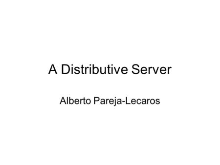 A Distributive Server Alberto Pareja-Lecaros. Introduction Uses of distributive computing - High powered applications - Ever-expanding server so there's.