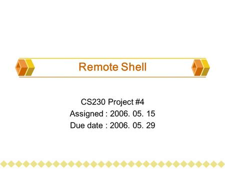 Remote Shell CS230 Project #4 Assigned : 2006. 05. 15 Due date : 2006. 05. 29.