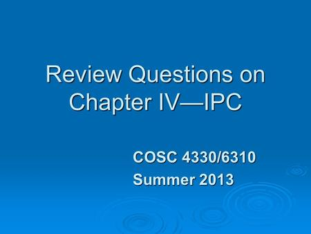 Review Questions on Chapter IV—IPC COSC 4330/6310 Summer 2013.