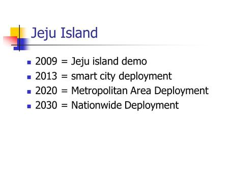 Jeju Island 2009 = Jeju island demo 2013 = smart city deployment 2020 = Metropolitan Area Deployment 2030 = Nationwide Deployment.