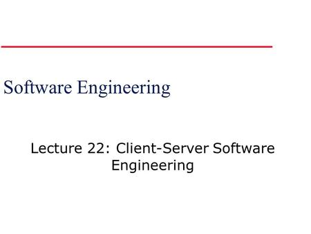 Software Engineering Lecture 22: Client-Server Software Engineering.