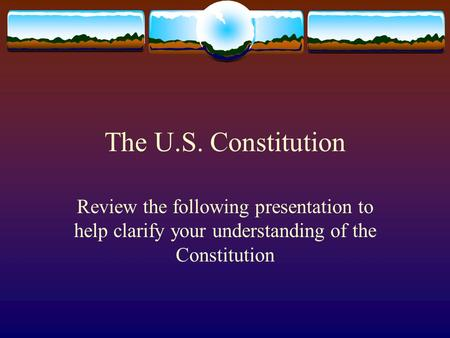 The U.S. Constitution Review the following presentation to help clarify your understanding of the Constitution.