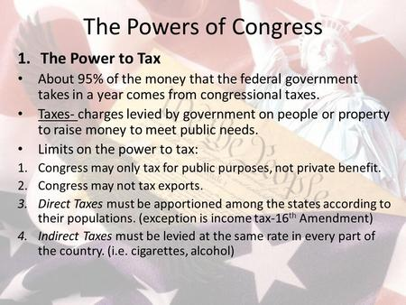 The Powers of Congress 1.The Power to Tax About 95% of the money that the federal government takes in a year comes from congressional taxes. Taxes- charges.