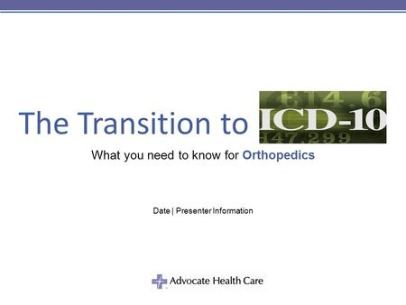 The Transition to What you need to know for Orthopedics Date | Presenter Information.