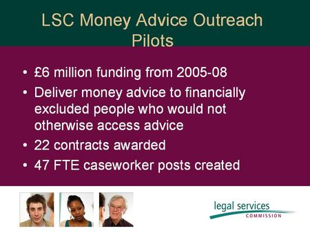 Evaluation: Money Advice Outreach Pilots www.lsrc.org.uk Responsibility of Legal Services Research Centre (LSRC) Three evaluation phases: multiple perspectives.