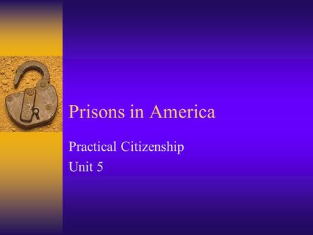 Prisons in America Practical Citizenship Unit 5. Security Levels  Three major levels of prison security: –Maximum –Medium –Minimum.