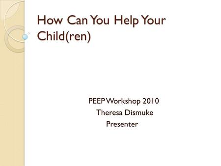 How Can You Help Your Child(ren) PEEP Workshop 2010 Theresa Dismuke Presenter.