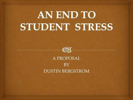 A PROPOSAL BY DUSTIN BERGSTROM  AFFECTS OF STRESS ON STUDENT.