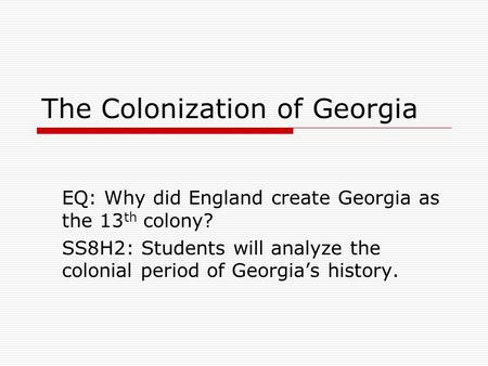 The Colonization of Georgia EQ: Why did England create Georgia as the 13 th colony? SS8H2: Students will analyze the colonial period of Georgia's history.