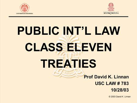 PUBLIC INT'L LAW CLASS ELEVEN TREATIES Prof David K. Linnan USC LAW # 783 10/28/03.