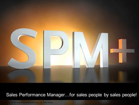 Sales Performance <strong>Manager</strong>…for sales people by sales people! Copyright SPM+ Sales Performance <strong>Manager</strong> AB / Peter Redrin.