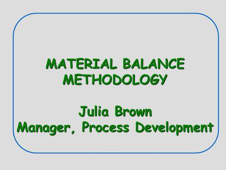 MATERIAL BALANCE METHODOLOGY Julia Brown Manager, Process Development.