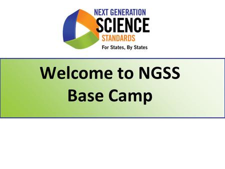 Welcome to NGSS Base Camp. Learning Targets 2 1.Understand the NGSS development process & timeline 2.Describe the 3 dimensional nature of a performance.