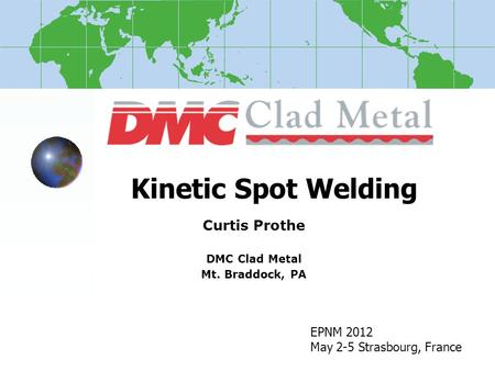 Kinetic Spot Welding Curtis Prothe DMC Clad Metal Mt. Braddock, PA EPNM 2012 May 2-5 Strasbourg, France.