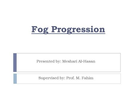 Fog Progression Presented by: Meshari Al-Hasan Supervised by: Prof. M. Fahim.