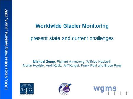 IUGG, Global Observing Systems, July 4, 2007 Worldwide Glacier Monitoring present state and current challenges Michael Zemp, Richard Armstrong, Wilfried.