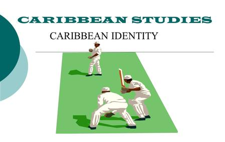 "CARIBBEAN STUDIES CARIBBEAN IDENTITY. CARIBBEAN IDENTITY  1. WHAT IS IDENTITY?  2. FACTORS AND INSTITUTIONS THAT FORM IDENTITY  3. ""A SINGLE CARIBBEAN."