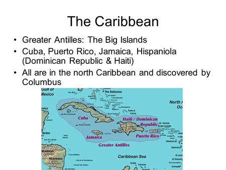 The Caribbean Greater Antilles: The Big Islands Cuba, Puerto Rico, Jamaica, Hispaniola (Dominican Republic & Haiti) All are in the north Caribbean and.