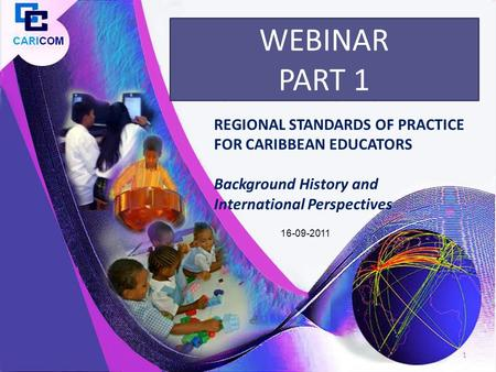 REGIONAL STANDARDS OF PRACTICE FOR CARIBBEAN EDUCATORS Background History and International Perspectives WEBINAR PART 1 1 16-09-2011.