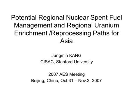 Potential Regional Nuclear Spent Fuel Management and Regional Uranium Enrichment /Reprocessing Paths for Asia Jungmin KANG CISAC, Stanford University 2007.