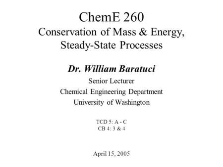 ChemE 260 Conservation of Mass & Energy, Steady-State Processes April 15, 2005 Dr. William Baratuci Senior Lecturer Chemical Engineering Department University.