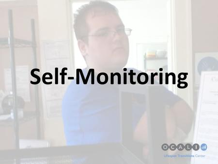 Self-Monitoring. Self Monitoring/Self Management Self-Monitoring and Self-Management Interventions provide youth the strategies to become less dependent.