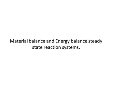 Material balance and Energy balance steady state reaction systems.