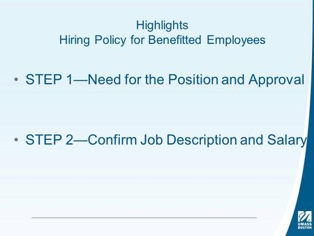 Highlights Hiring Policy for Benefitted Employees STEP 1—Need for the Position and Approval STEP 2—Confirm Job Description and Salary.