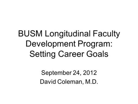 BUSM Longitudinal Faculty Development Program: Setting Career Goals September 24, 2012 David Coleman, M.D.