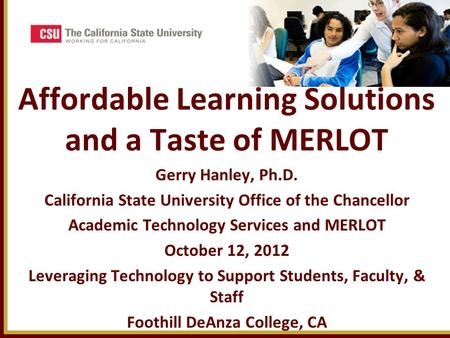 Affordable Learning Solutions and a Taste of MERLOT Gerry Hanley, Ph.D. California State University Office of the Chancellor Academic Technology Services.