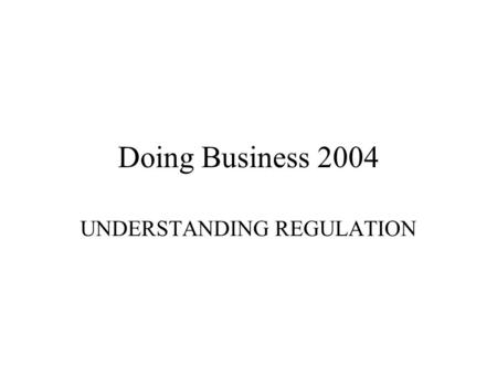 Doing Business 2004 UNDERSTANDING REGULATION. Goals Motivating reforms through country benchmarking; Informing the design of reforms; Enriching international.