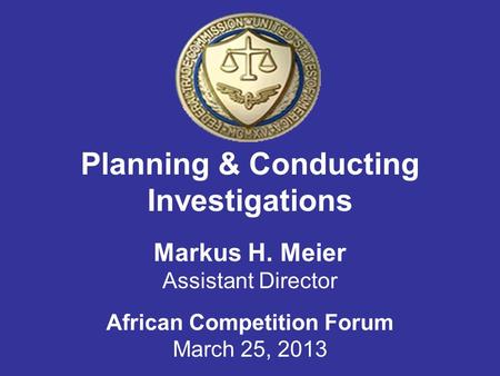 Planning & Conducting Investigations Markus H. Meier Assistant Director African Competition Forum March 25, 2013.
