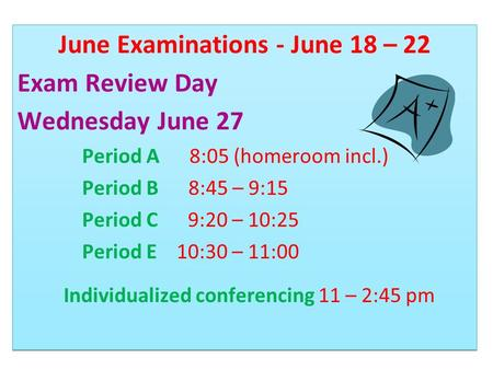 June Examinations - June 18 – 22 Exam Review Day Wednesday June 27 Period A 8:05 (homeroom incl.) Period B 8:45 – 9:15 Period C 9:20 – 10:25 Period E 10:30.