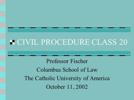 CIVIL PROCEDURE CLASS 20 Professor Fischer Columbus School of Law The Catholic University of America October 11, 2002.
