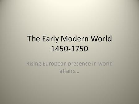 The Early Modern World 1450-1750 Rising European presence in world affairs…