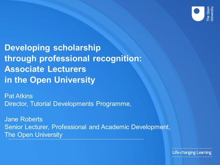 Developing scholarship through professional recognition: Associate Lecturers in the Open University Pat Atkins Director, Tutorial Developments Programme,