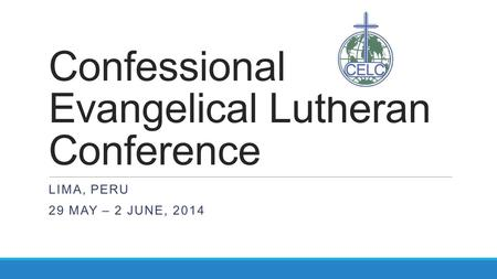 Confessional Evangelical Lutheran Conference LIMA, PERU 29 MAY – 2 JUNE, 2014.