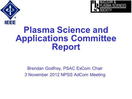 Plasma Science and Applications Committee Report Brendan Godfrey, PSAC ExCom Chair 3 November 2012 NPSS AdCom Meeting.