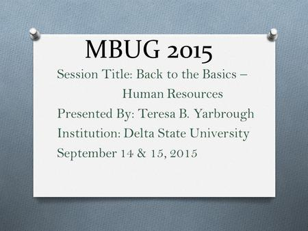 MBUG 2015 Session Title: Back to the Basics – Human Resources Presented By: Teresa B. Yarbrough Institution: Delta State University September 14 & 15,