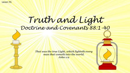 Lesson 91 Truth <strong>and</strong> Light Doctrine <strong>and</strong> Covenants 88:1-40 That was the true Light, which lighteth every man that cometh into the world. John 1:9.