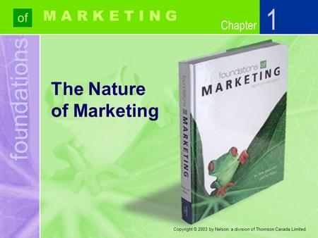 Foundations of Chapter M A R K E T I N G Copyright © 2003 by Nelson, a division of Thomson Canada Limited. The Nature of Marketing 1.