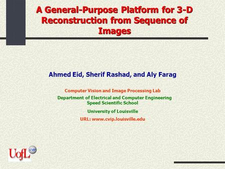 A General-Purpose Platform for 3-D Reconstruction from Sequence of Images Ahmed Eid, Sherif Rashad, and Aly Farag Computer Vision and Image Processing.